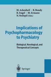 Implications of Psychopharmacology to Psychiatry: Biological, Nosological, and Therapeutical Concepts