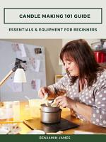 Candle Making 101 Guide: Essentials & Equipment for Beginners