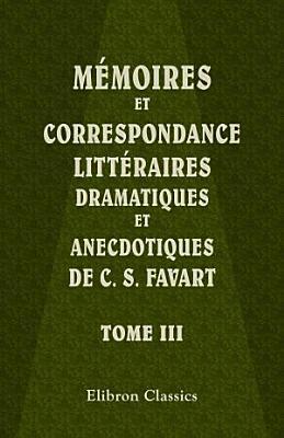 M moires et correspondance litt raires  dramatiques et anecdotiques de C  S  Favart  Tome 3 PDF