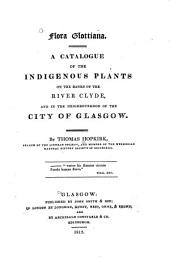 Flora Glottiana: A Catalogue of the Indigenous Plants on the Banks of the River Clyde, and in the Neighbourhood of the City of Glasgow