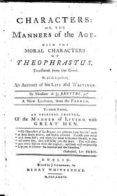 Characters: Or, the Manners of the Age. With the Moral Characters of Theophrastus ... A New Edition ... To which is Added ... Of the Manner of Living with Great Men (by N. Rowe).