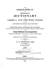 The Geographical and Historical Dictionary of America and the West Indies: Containing an Entire Translation of the Spanish Work of Colonel Don Antonio de Alcedo ... with Large Additions and Compilations from Modern Voyages and Travels, and from Original and Authentic Information, Volume 4