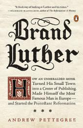 Brand Luther: How an Unheralded Monk Turned His Small Town into a Center of Publishing, MadeHimself the Most Famous Man in Europe--and Started the Protestant Reformation