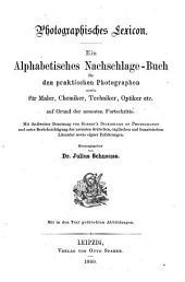Photographisches Lexicon: ein alphabetisches Nachschlage-Buch für den praktischen Photographen sowie für Maler, Chemiker, Techniker, Optiker etc. auf Grund der neuesten Fortschritte