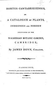 Hortus Cantabrigiensis; or, a catalogue of plants, indigenous and foreign, cultivated in the Walkerian botanic garden, Cambridge