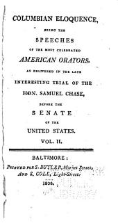 Columbian Eloquence: Being the Speeches of the Most Celebrated American Orators, as Delivered in the ... Trial of ... Samuel Chase, Before the Senate of the United States, Volume 2