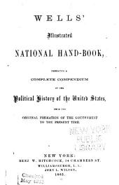Wells' Illustrated National Hand-book: Embracing a Complete Compendium of the Political History of the United States, from the Original Formation of the Government to the Present Time