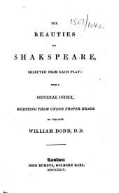 The Beauties of Shakespeare, Selected from Each Play: with a General Index, Digesting Them Under Proper Heads. By the Late William Dodd