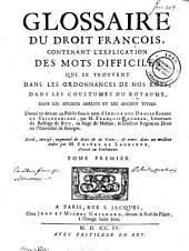 Glossaire du droit françois, contenant l'explication des mots difficiles que se trouvent dans les ordonnances de nos roys, dans les coustumes du royaume, dans les anciens arrests et les anciens titres: Volume1