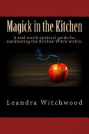 Magick in the Kitchen: A Real-World Spiritual Guide for Manifesting the Kitchen Witch Within.