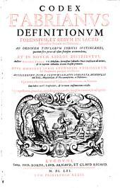 Codex Fabrianus definitionum forensium, et rerum in Sacro Sabaudiae Senatu tractatarum: ad ordinem titulorum Codicis Iustinianei, quantum fieri potuit ad usum forensem accommodatus, et in novem libros distributus,