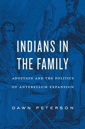 Indians in the Family: Adoption and the Politics of Antebellum Expansion