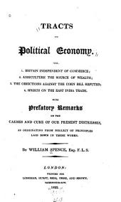 Tracts on Political Economy: Viz. 1. Britain Independent of Commerce; 2. Agriculture the Source of Wealth; 3. The Objections Against the Corn Bill Refuted; 4. Speech on the East India Trade. With Prefatory Remarks on the Causes and Cure of Our Present Distresses, as Originating from Neglect of Principles Laid Down in These Works