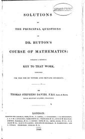 Solutions of the Principal Questions of Dr. Hutton's Course of Mathematics: Forming a General Key to that Work : Designed for the Use of Tutors and Private Students