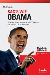 Sag's wie Obama: Ausstrahlung, Rhetorik und Visionen des neuen US-Präsidenten