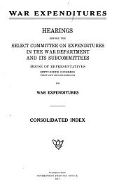 War Expenditures: Hearings Before the Select Committee on Expenditures in the War Department and Its Subcommittees : House of Representatives : Sixty-sixth Congress, First and Second Sessions on War Expenditures : Consolidated Index