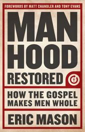 Manhood Restored: How the Gospel Makes Men Whol