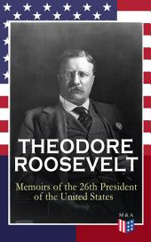 THEODORE ROOSEVELT - Memoirs of the 26th President of the United States: Boyhood and Youth, Education, Political Ideals, Political Career (the New York Governorship and the Presidency), Military Career, the Monroe Doctrine and Winning the Nobel Peace Prize