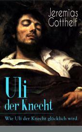 Uli der Knecht - Wie Uli der Knecht glücklich wird (Vollständige Ausgabe): Ein Bildungsroman