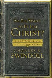 So, You Want To Be Like Christ?: Eight Essentials to Get You There