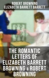 The Romantic Letters of Elizabeth Barrett Browning & Robert Browning: Romantic Correspondence between two great poets of the Victorian era (Featuring Extensive Illustrated Biographies)