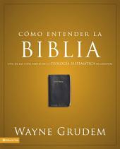 Cómo entender la Biblia: Una de las siete partes de la teología sistemática de Grudem
