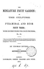 The Miniature Fruit Garden: Or, The Culture of Pyramidal and Bush Fruit Trees; with Instructions for Root-pruning. & C