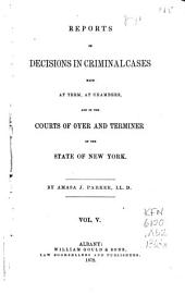 Reports of Decisions in Criminal Cases Made at Term at Chambers: And in the Courts of Oyer and Terminer of the State of New York [1823-1868], Volume 5