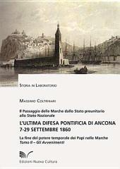 L'ultima difesa pontificia di Ancona 7-29 settembre 1860 - Tomo II: La fine del potere temporale dei Papi nelle Marche - Gli Avvenimenti