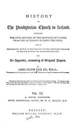 History of the Presbyterian Church in Ireland: Comprising the Civil History of the Province of Ulster, from the Accession of James the First: with a Preliminary Sketch of the Progress of the Reformed Religion in Ireland During the Sixteenth Century. And an Appendix, Consisting of Original Papers, Volume 3