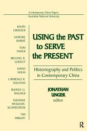 Using the Past to Serve the Present: Historiography and Politics in Contemporary China: Historiography and Politics in Contemporary China