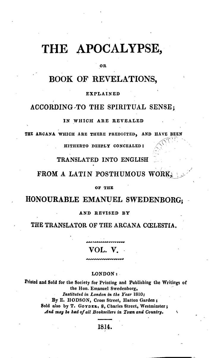 The Apocalypse, or, Book of revelations, explained according to the spiritual sense, tr. [by W. Hill] and revised by the translator of Arcana cœlestia [J. Clowes].