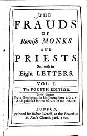 The Frauds of Romish Monks and Priests: Set Forth in Eight Letters. Vol. 1. Lately Written by a Gentleman, in His Journey Into Italy and Publish'd for the Benefit of the Publick
