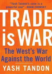 Trade Is War: The West's War Against the World