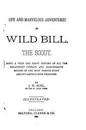 Life and Marvelous Adventures of Wild Bill, the Scout: Being a True and Exact History of All the Sanguinary Combats and Hair-breadth Escapes of the Most Famous Scout and Spy America Ever Produced