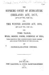 The Supreme Court of Judicature (Ireland) Act, 1877 (40o & 41o Vic., Cap 57): Also, the Winter Assizes Act, 1876 (39o & 40 O Vic., Cap. 57); with Time Table, Rules, Orders, Forms, Schedule of Fees, Table Showing the Corresponding Irish Orders and Rules with Those of the English ...