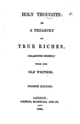 Holy Thoughts  or a Treasury of True Riches  collected chiefly from our old writers