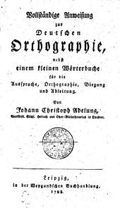 Vollständige Anweisung zur Deutschen Orthographie: nebst einem kleinen Wörterbuche für die Aussprache, Orthographie, Biegung und Ableitung, Band 1