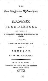 The gros mousqueton diplomatique; or Diplomatic blunderbuss: Containing, Citizen Adet's notes to the secretary of state. As also his cockade proclamation. With a preface, by Peter Porcupine