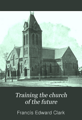 Training the Church of the Future: Auburn Seminary Lectures on Christian Nurture with Special Reference to the Young People's Society of Christian Endeavor as a Training-school of the Church