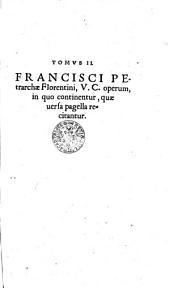 FRANCISCI PEtrarchae Florentini, V. C. operum in quo continentur, quae uersa pagella recitantur: TOMVS II.