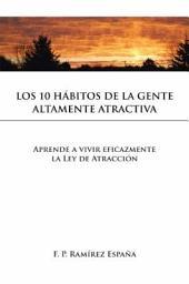 LOS 10 HÁBITOS DE LA GENTE ALTAMENTE ATRACTIVA: Aprende a vivir eficazmente la Ley de Atracción