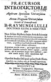Praecursor introductoriae in Algebram speciosam universalem vel Artem magnam universalem sciendi et demonstrandi B. Raymundi Lulli... operâ & studio Discipuli ipsius doct. Illum...