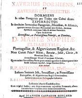 XAVERIUS DORMIENS, ET XAVERIUS EXPERRECTUS: DORMIENS In tribus Panegyricis pro Triduo ejus Cultui dicato. EXPERRECTUS In duodecim Sermonibus Panegyricis, Moralibus, & Asceticis, quorum novem serviunt Novendiali ejus Cultui, decimus Apotheosi, undecimus Festo, & ultimus Patrocinio. Opus dedicatum Serenissimae, ac Potentissimae Principi, ac Dominae, D. MARIAE SOPHIAE ELISABETHAE, Portugalliae, & Algarviorum Reginae, &c. Natae Comiti Palat.ae Rheni, Bavariae, Juliae, Cliviae, & Montium Duci, &c. Serenissimaeque Triadi Principum Filiorum, Quam eadem Serenissima Mater grato animo agnoscit se debere patrociniae Sancti Indiarum Apostoli, suique Tutelatis Divi, Page 3