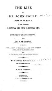 The Life of Dr. John Colet: Dean of St. Paul's in the Reigns of K. Henry VII and K. Henry VIII and Founder of St. Paul's School: with an Appendix, Containing Some Account of the Masters and More Eminent Scholars of the Foundation, and Several Original Papers Relating to the Said Life