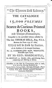 The Catalogue of 15,000 Volumes of Scarce & Curious Printed Books, and Unique Manuscripts, Comprised in the Unrivalled Library Collected by the Late Thomas Bell, Esq. F.S.A. Between the Years 1797 & 1860, which Will be Sold by Auction, at the Residence of the Deceased Gentleman ... by Mr. Geo. Hardcastle, on Monday, 15. October 1860, ...