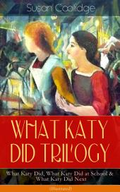 WHAT KATY DID TRILOGY äóñ What Katy Did, What Katy Did at School & What Katy Did Next (Illustrated): The Humorous Adventures of a Spirited Young Girl and Her Four Siblings (Childrenäó»s Classics Series)