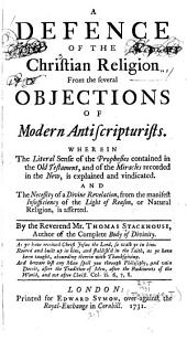 A Defence of the Christian Religion from the Several Objections of Modern Antiscripturists: Wherein the Literal Sense of the Prophecies Contained in the Old Testament, and the Miracles Recorded in the New, is Explained and Vindicated ...