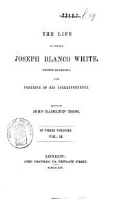 The Life of the Rev. Joseph Blanco White: Written by Himself; with Portions of His Correspondence, Volume 2