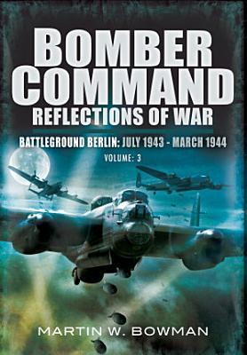 Bomber Command Reflections of War  Battleground Berlin  July 1943   March 1944 PDF